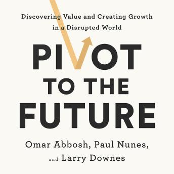 Pivot to the Future: Discovering Value and Creating Growth in a Disrupted World, Omar Abbosh, Paul Nunes, Larry Downes