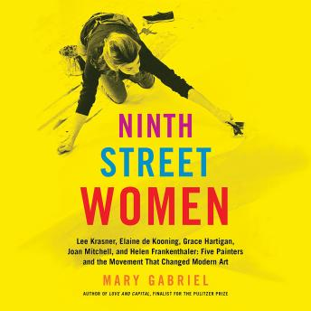 Ninth Street Women: Lee Krasner, Elaine de Kooning, Grace Hartigan, Joan Mitchell, and Helen Frankenthaler: Five Painters and the Movement That Changed Modern Art, Audio book by Mary Gabriel