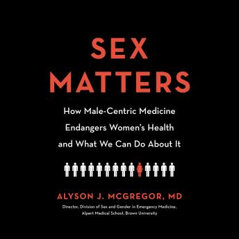 Sex Matters: How Male-Centric Medicine Endangers Women's Health and What We Can Do About It details