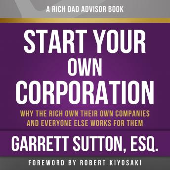 Download Rich Dad Advisors: Start Your Own Corporation, 2nd Edition: Why the Rich Own Their Own Companies and Everyone Else Works for Them by Garrett Sutton