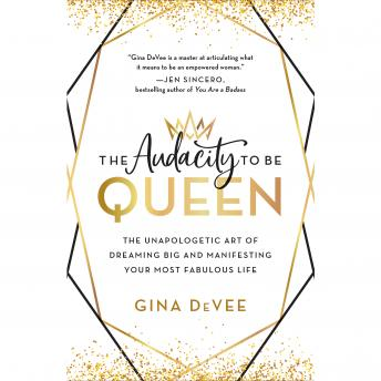 Audacity to Be Queen: The Unapologetic Art of Dreaming Big and Manifesting Your Most Fabulous Life, Gina Devee