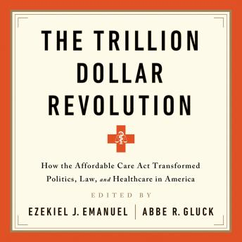 Download Trillion Dollar Revolution: How the Affordable Care Act Transformed Politics, Law, and Health Care in America by Abbe R. Gluck, Ezekiel J Emanuel