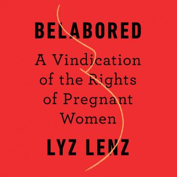 Belabored: A Vindication of the Rights of Pregnant Women, Lyz Lenz