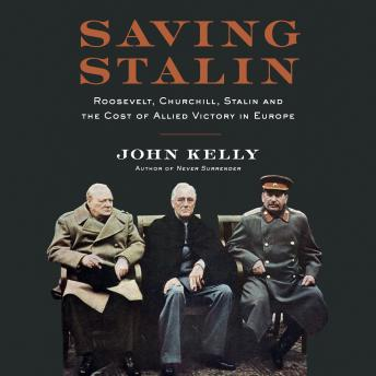 Saving Stalin: Roosevelt, Churchill, Stalin, and the Cost of Allied Victory in Europe