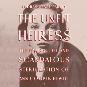 The Unfit Heiress: The Tragic Life and Scandalous Sterilization of Ann Cooper Hewitt