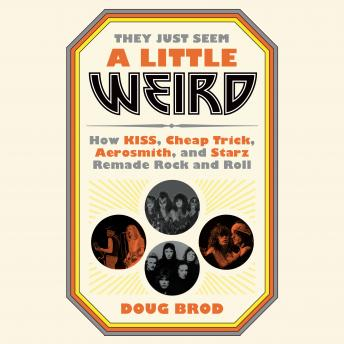 They Just Seem a Little Weird: How KISS, Cheap Trick, Aerosmith, and Starz Remade Rock and Roll, Doug Brod
