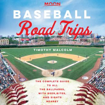 Moon Baseball Road Trips: The Complete Guide to All the Ballparks, with Beer, Bites, and Sights Near