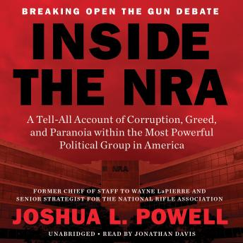 Inside the NRA: A Tell-All Account of Corruption, Greed, and Paranoia within the Most Powerful Political Group in America