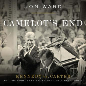 Download Camelot's End: Kennedy vs. Carter and the Fight that Broke the Democratic Party by Jon Ward