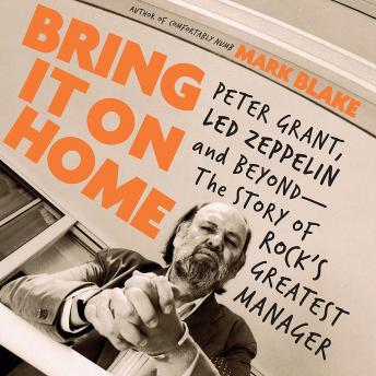 Bring It On Home: Peter Grant, Led Zeppelin, and Beyond -- The Story of Rock's Greatest Manager, Mark Blake