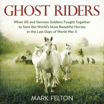 Download Ghost Riders: When US and German Soldiers Fought Together to Save the World's Most Beautiful Horses in the Last Days of World War II by Mark Felton