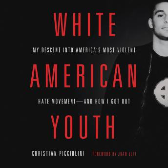 White American Youth: My Descent into America's Most Violent Hate Movement and How I Got Out, Christian Picciolini