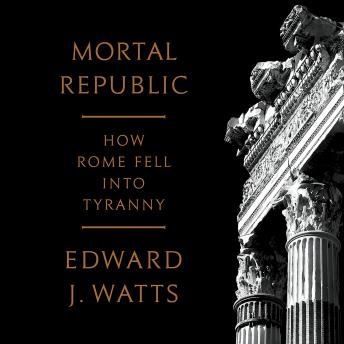 Mortal Republic: How Rome Fell into Tyranny, Edward J. Watts