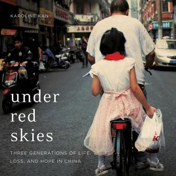 Download Under Red Skies: Three Generations of Life, Loss, and Hope in China by Karoline Kan
