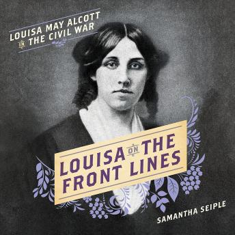Louisa on the Front Lines: Louisa May Alcott in the Civil War