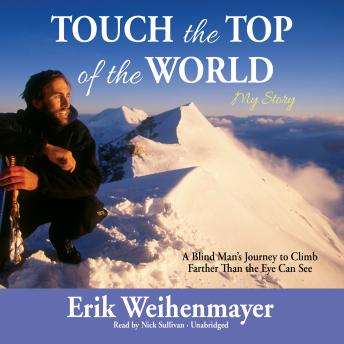Touch the Top of the World: A Blind Man's Journey to Climb Farther Than the Eye Can See, Erik Weihenmayer