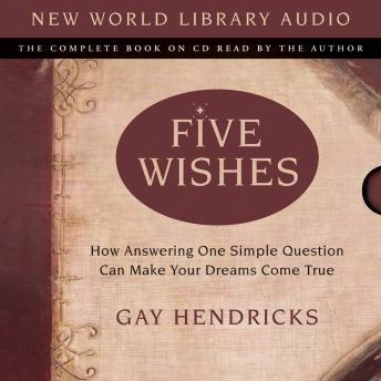 Five Wishes: How Answering One Simple Question Can Make Your Dreams Come True, Gay Hendricks