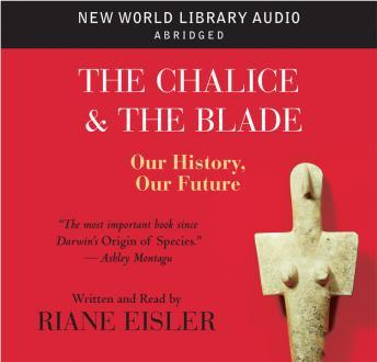 Chalice and the Blade: Our History, Our Future, Riane Eisler