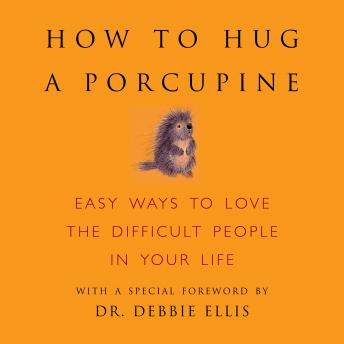 How to Hug a Porcupine: Easy Ways to Love the Difficult People in Your Life, Dr Debbie Joffe Ellils