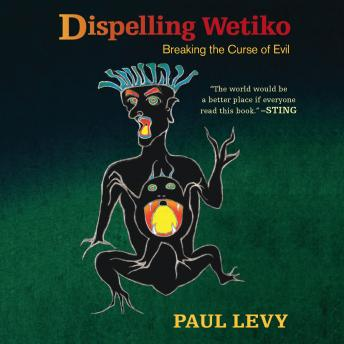 Dispelling Wetiko: Breaking the Curse of Evil, Paul Levy