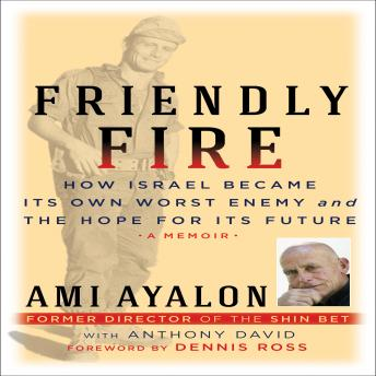 Friendly Fire: How Israel Became Its Own Worst Enemy and Its Hope for the Future, Ami Ayalon