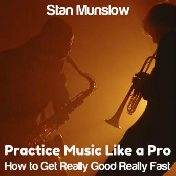 Practice Music Like A Pro: How to Get Really Good Really Fast, Stan Munslow