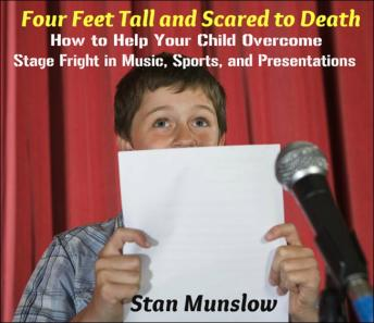 Four Feet Tall and Scared to Death: How to Help Your Child Overcome Stage Fright in Music, Sports, and Presentations, Stan Munslow