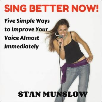 Sing Better Now! Five Simple Ways to Improve Your Voice Almost Immediately, Stan Munslow