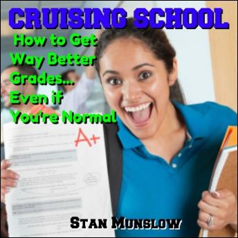 Cruising School: How to Get Way Better Grades...Even if You're Normal, Stan Munslow