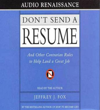 Don't Send a Resume: And Other Contrarian Rules to Help Land a Great Job, Jeffrey Fox