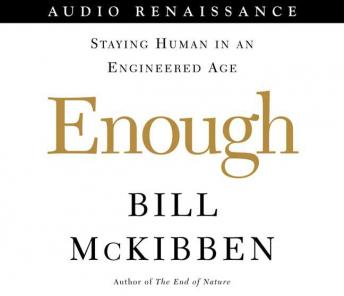 Enough: Staying Human in an Engineered Age, Bill Mckibben