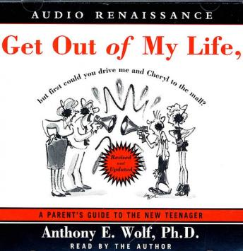 Get Out of My Life, But First Could You Drive Me & Cheryl to the Mall: A Parent's Guide to the New Teenager, Anthony E. Wolf, Ph.D.
