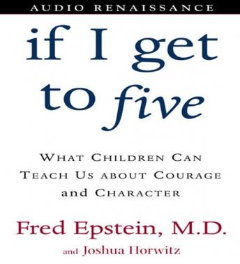 If I Get to Five: What Children Can Teach Us About Courage and Character, Josh Horwitz, Fred Epstein