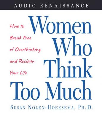 Women Who Think Too Much: How to Break Free of Overthinking and Reclaim Your Life, Susan Nolen-Hoeksema