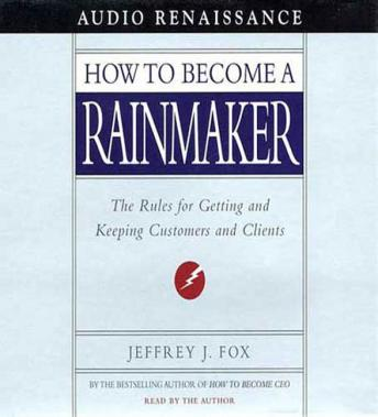 How to Become a Rainmaker: The Rules for Getting and Keeping Customers and Clients, Jeffrey J. Fox