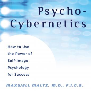 Psycho-Cybernetics: How to Use the Power of Self-Image Psychology for Success, Maxwell Maltz M.D., Dan S. Kennedy