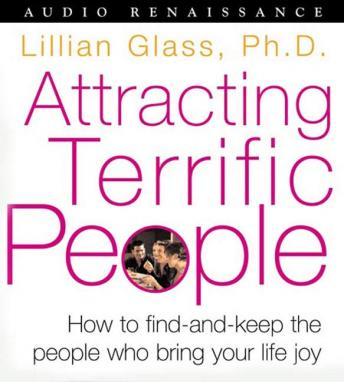 Attracting Terrific People: How To Find - And Keep - The People Who Bring Your Life Joy, Dr. Lillian Glass Ph.D.