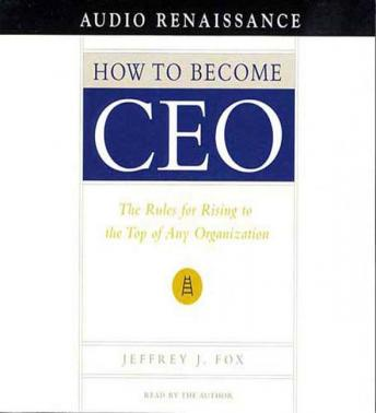 How to Become CEO: The Rules for Rising to the Top of Any Organization, Jeffrey J. Fox