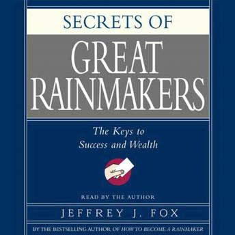 Secrets of the Great Rainmakers: Proven Techniques from the Business Pros, Jeffrey J. Fox