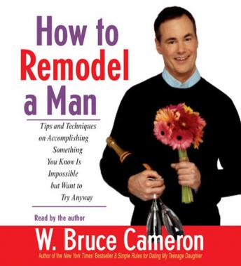 How to Remodel a Man: Tips and Techniques on Accomplishing Something You Know Is Impossible but Want to Try Anyway, W. Bruce Cameron