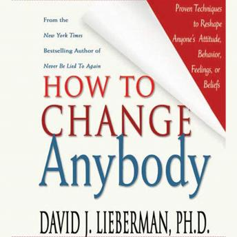 How to Change Anybody: Proven Techniques to Reshape Anyone's Attitude, Behavior, Feelings, or Beliefs, David Lieberman