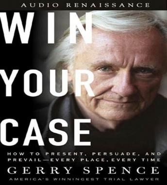 Download Win Your Case: How to Present, Persuade, and Prevail--Every Place, Every Time by Gerry Spence