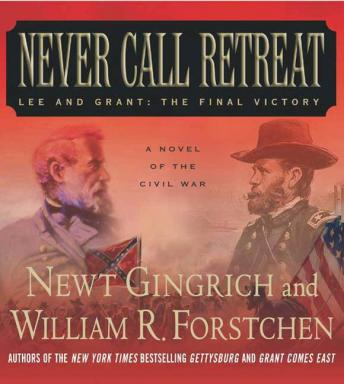 Never Call Retreat: Lee and Grant, The Final Victory, William R. Forstchen, Newt Gingrich