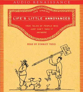 Life's Little Annoyances: True Tales of People Who Just Can't Take It Anymore, Ian Urbina