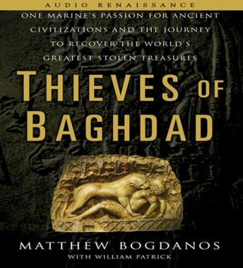 Thieves of Baghdad: One Marine's Passion for Ancient Civilizations and the Journey to Recover the World's Greatest Stolen Treasures, Matthew Bogdanos