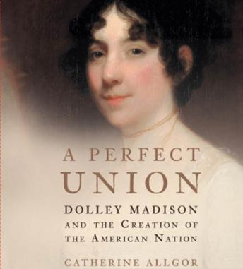Perfect Union: Dolley Madison and the Creation of the American Nation, Catherine Allgor
