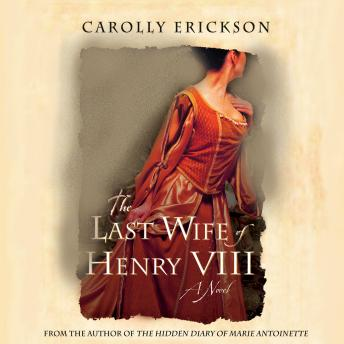 Last Wife of Henry VIII: A Novel, Carolly Erickson