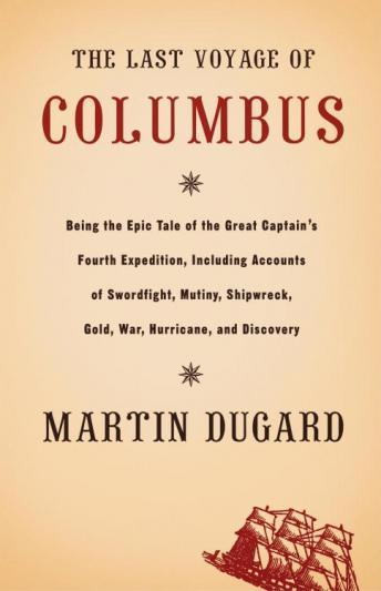 Last Voyage of Columbus: Being the Epic Tale of the Great Captain's Fourth Expedition Including Accounts of Swordfight, Mutiny, Shipwreck, Gold, War, Hurrican, and Discovery, Martin Dugard