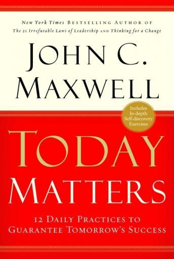 Today Matters: 12 Daily Practices to Guarantee Tomorrows Success