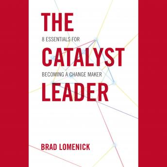 Catalyst Leader: 8 Essentials For Becoming a Change Maker, Brad Lomenick